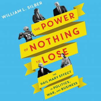 The Power of Nothing to Lose: The Hail Mary Effect in Politics, War, and Business