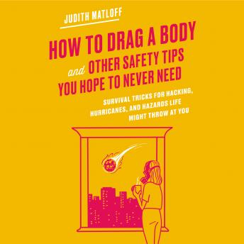 How to Drag a Body and Other Safety Tips You Hope to Never Need: Survival Tricks for Hacking, Hurricanes, and Hazards Life Might Throw at You