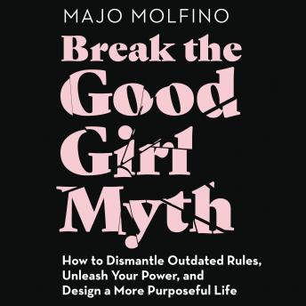 Break the Good Girl Myth: How to Dismantle Outdated Rules, Unleash Your Power, and Design a More Purposeful Life