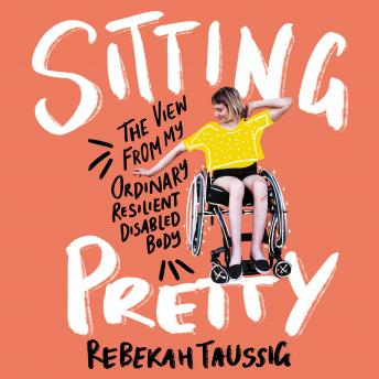 Sitting Pretty: The View from My Ordinary, Resilient, Disabled Body