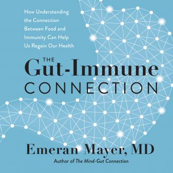 The Gut-Immune Connection: How Understanding the Connection Between Food and Immunity Can Help Us Re