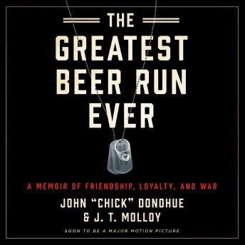 Greatest Beer Run Ever: A Memoir of Friendship, Loyalty, and War, J. T. Molloy, John 'chick' Donohue