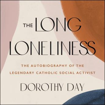 Long Loneliness: The Autobiography of the Legendary Catholic Social Activist, Dorothy Day