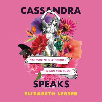Download Cassandra Speaks: When Women Are the Storytellers, the Human Story Changes by Elizabeth Lesser