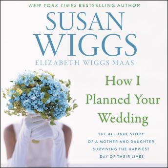 How I Planned Your Wedding: The All-True Story of a Mother and Daughter Surviving the Happiest Day o