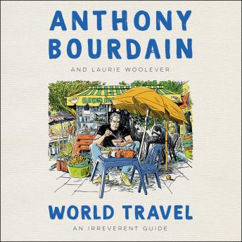 Download World Travel: An Irreverent Guide by Anthony Bourdain, Laurie Woolever