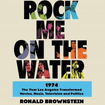 Rock Me on the Water: 1974-The Year Los Angeles Transformed Movies, Music, Television and Politics