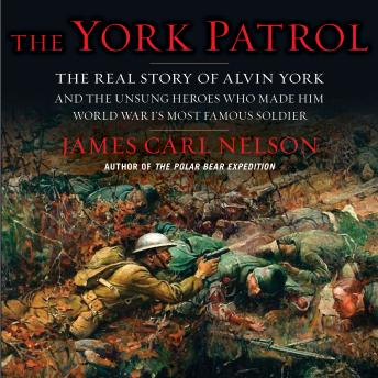 The York Patrol: The Real Story of Alvin York and the Unsung Heroes Who Made Him World War I's Most