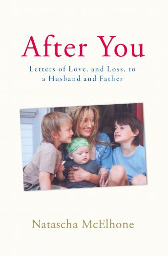 After You: Letters of Love, and Loss, to a Husband and Father, Natascha McElhone