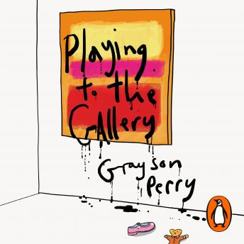 Playing to the Gallery: Helping Contemporary Art in its Struggle to Be Understood, Grayson Perry