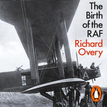 Birth of the RAF, 1918: The World's First Air Force, Richard Overy