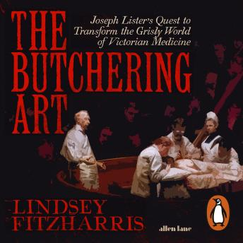 Butchering Art: Joseph Lister's Quest to Transform the Grisly World of Victorian Medicine, Audio book by Lindsey Fitzharris