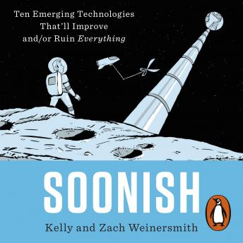 Soonish: Ten Emerging Technologies That Will Improve and/or Ruin Everything, Dr. Kelly Weinersmith