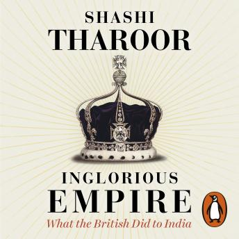 Download Inglorious Empire: What the British Did to India by Shashi Tharoor