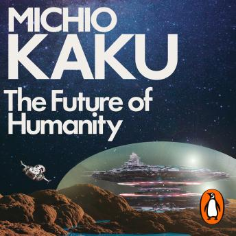 Download Future of Humanity: Terraforming Mars, Interstellar Travel, Immortality, and Our Destiny Beyond by Michio Kaku