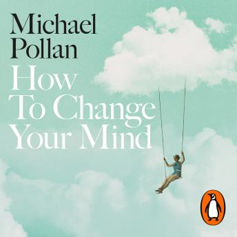 Download How to Change Your Mind: The New Science of Psychedelics by Michael Pollan