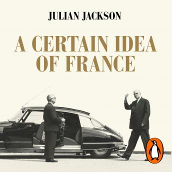 Certain Idea of France: The Life of Charles de Gaulle, Julian Jackson