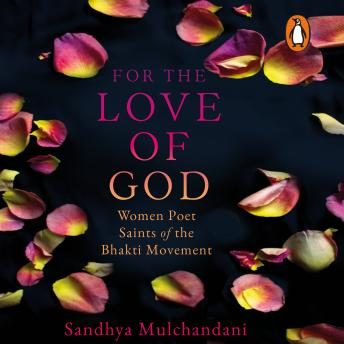 Download For the Love of God: Women Poet Saints of the Bhakti Movement by Sandhya Mulchandani