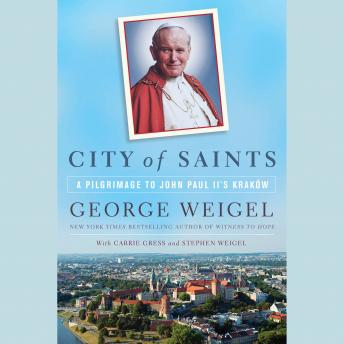 City of Saints: A Pilgrimage to John Paul II's Kraków, Stephen Weigel, Carrie Gress, George Weigel