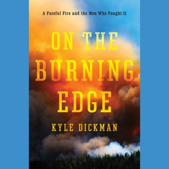 On the Burning Edge: A Fateful Fire and the Men Who Fought It, Kyle Dickman