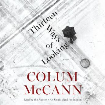 Thirteen Ways of Looking: Fiction, Colum McCann