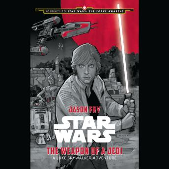 Journey to Star Wars: The Force Awakens The Weapon of a Jedi: A Luke Skywalker Adventure, Jason Fry