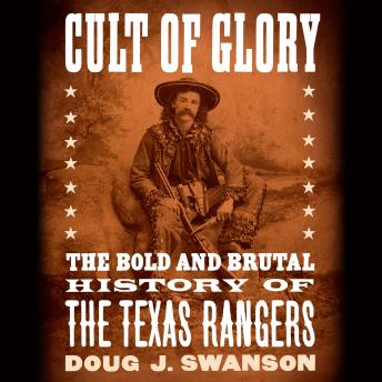 Cult of Glory: The Bold and Brutal History of the Texas Rangers