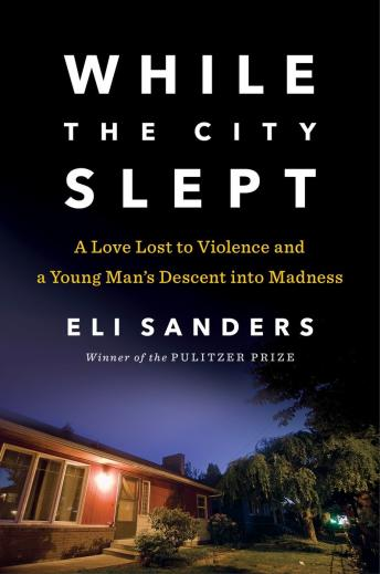While the City Slept: A Love Lost to Violence and a Wake-Up Call for Mental Health Care in America, Eli Sanders