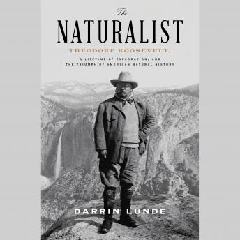 Download Naturalist: Theodore Roosevelt, A Lifetime of Exploration, and the Triumph of American Natural History by Darrin Lunde