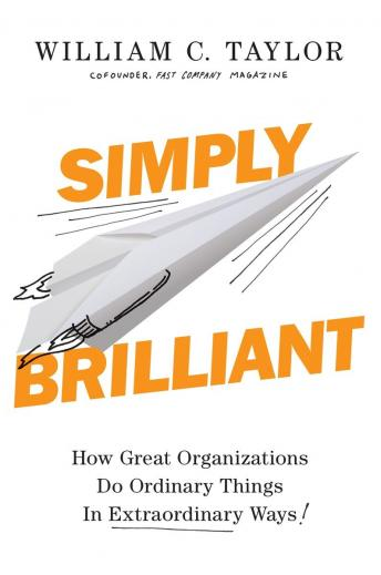 Simply Brilliant: How Great Organizations Do Ordinary Things in Extraordinary Ways, William C. Taylor