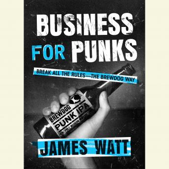 Business for Punks: Break All the Rules--the Brewdog Way, James Watt