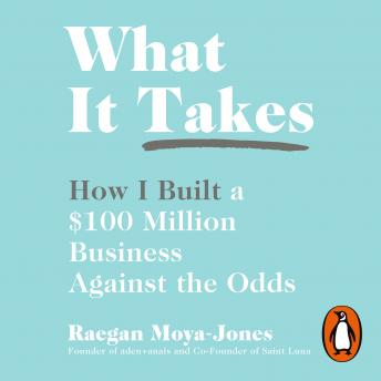 Download What It Takes: How I Built a $100 Million Business Against the Odds by Raegan Moya-Jones