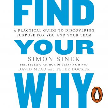 Find Your Why: A Practical Guide for Discovering Purpose for You and Your Team, Peter Docker, David Mead, Simon Sinek