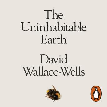 Download Uninhabitable Earth: A Story of the Future by David Wallace-Wells