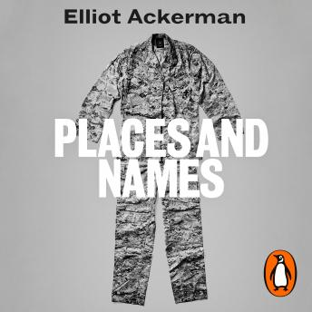 Places and Names: On War, Revolution and Returning, Audio book by Elliot Ackerman