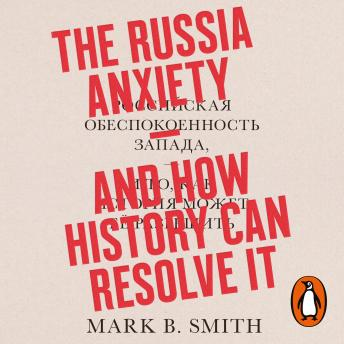 Download Russia Anxiety: And How History Can Resolve It by Mark B. Smith