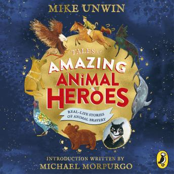 Tales of Amazing Animal Heroes: With an introduction from Michael Morpurgo, Mike Unwin