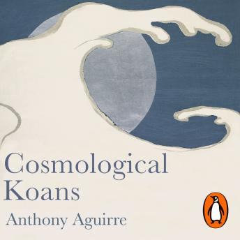 Cosmological Koans: A Journey to the Heart of Physics, Anthony Aguirre