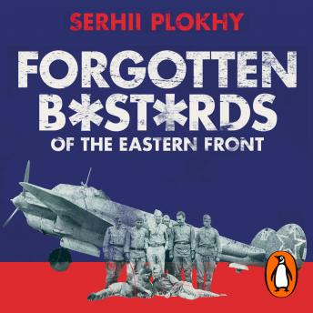 Forgotten Bastards of the Eastern Front: An Untold Story of World War II, Serhii Plokhy