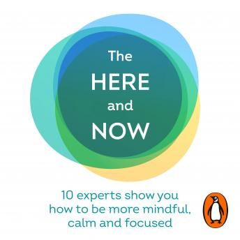 The Here and Now: 10 experts show you how to be more mindful, calm and focused
