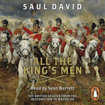 All The King's Men: The British Soldier from the Restoration to Waterloo, Saul David