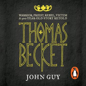Thomas Becket: Warrior, Priest, Rebel, Victim: A 900-Year-Old Story Retold, John Guy