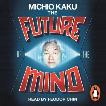 Future of the Mind: The Scientific Quest To Understand, Enhance and Empower the Mind, Michio Kaku