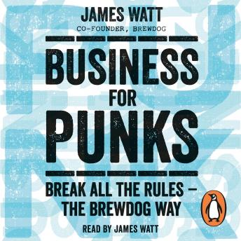 Business for Punks: Break All the Rules - the BrewDog Way, James Watt