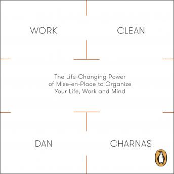 Work Clean: The Life-Changing Power of Mise-En-Place to Organize Your Life, Work and Mind, Dan Charnas