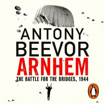Download Arnhem: The Battle for the Bridges, 1944: The Sunday Times No 1 Bestseller by Antony Beevor