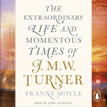 Turner: The Extraordinary Life and Momentous Times of J. M. W. Turner, Franny Moyle