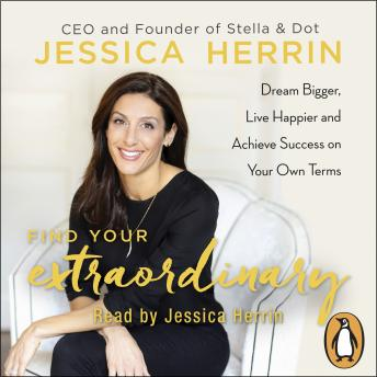 Find Your Extraordinary: Dream Bigger, Live Happier and Achieve Success on Your Own Terms, Jessica Herrin