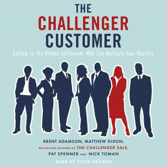 The Challenger Customer: Selling to the Hidden Influencer Who Can Multiply Your Results, Brent Adamson, Matthew Dixon