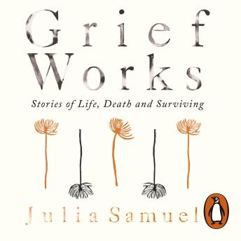 Grief Works: Stories of Life, Death and Surviving, Julia Samuel